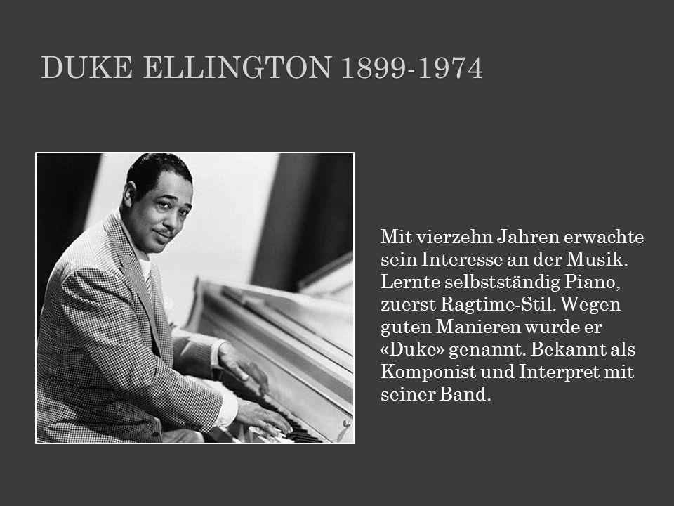 DUKE ELLINGTON 1899-1974 Mit vierzehn Jahren erwachte sein Interesse an der Musik. Lernte selbstständig Piano, zuerst Ragtime-Stil. Wegen guten Manier