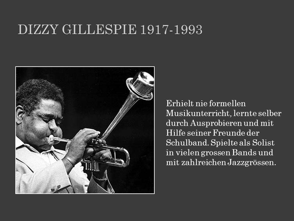 DIZZY GILLESPIE 1917-1993 Erhielt nie formellen Musikunterricht, lernte selber durch Ausprobieren und mit Hilfe seiner Freunde der Schulband. Spielte
