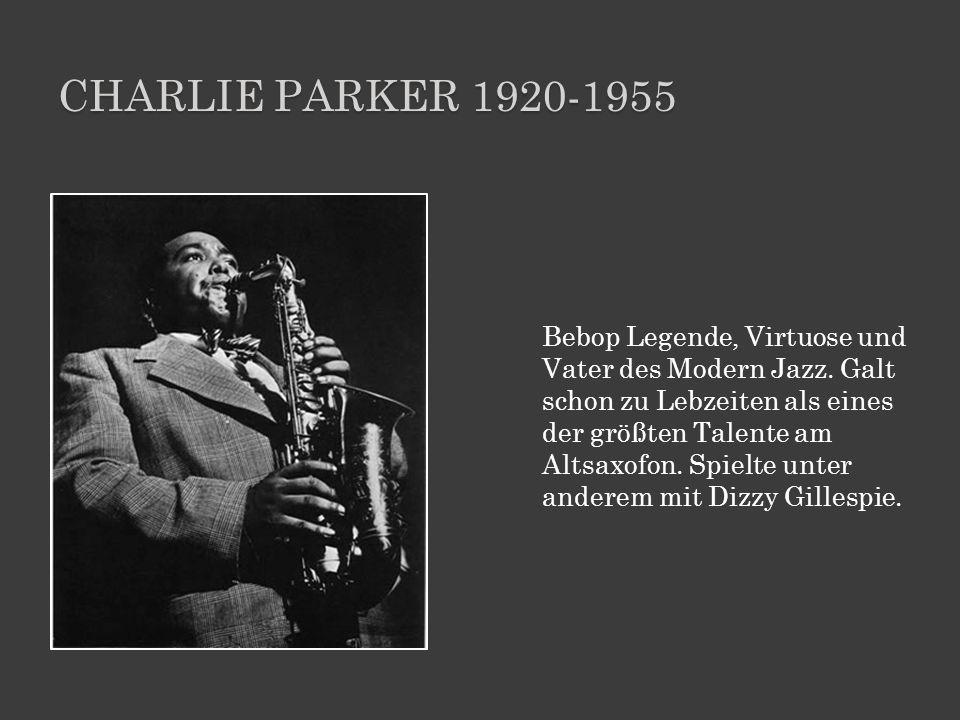 CHARLIE PARKER 1920-1955 Bebop Legende, Virtuose und Vater des Modern Jazz. Galt schon zu Lebzeiten als eines der größten Talente am Altsaxofon. Spiel