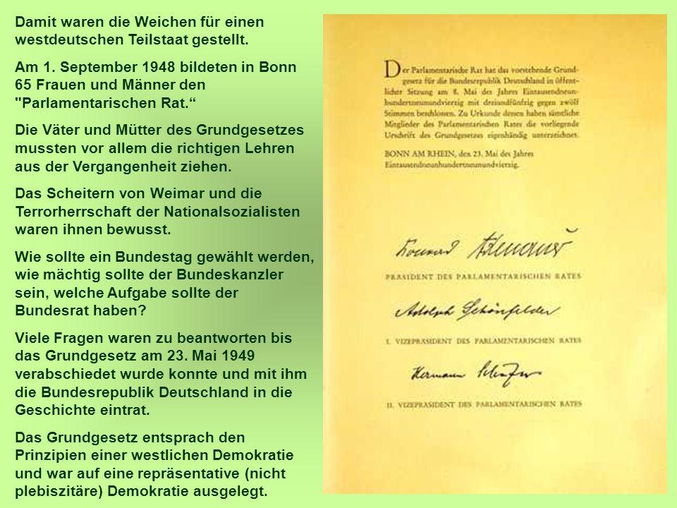 10 Damit waren die Weichen für einen westdeutschen Teilstaat gestellt. Am 1. September 1948 bildeten in Bonn 65 Frauen und Männer den