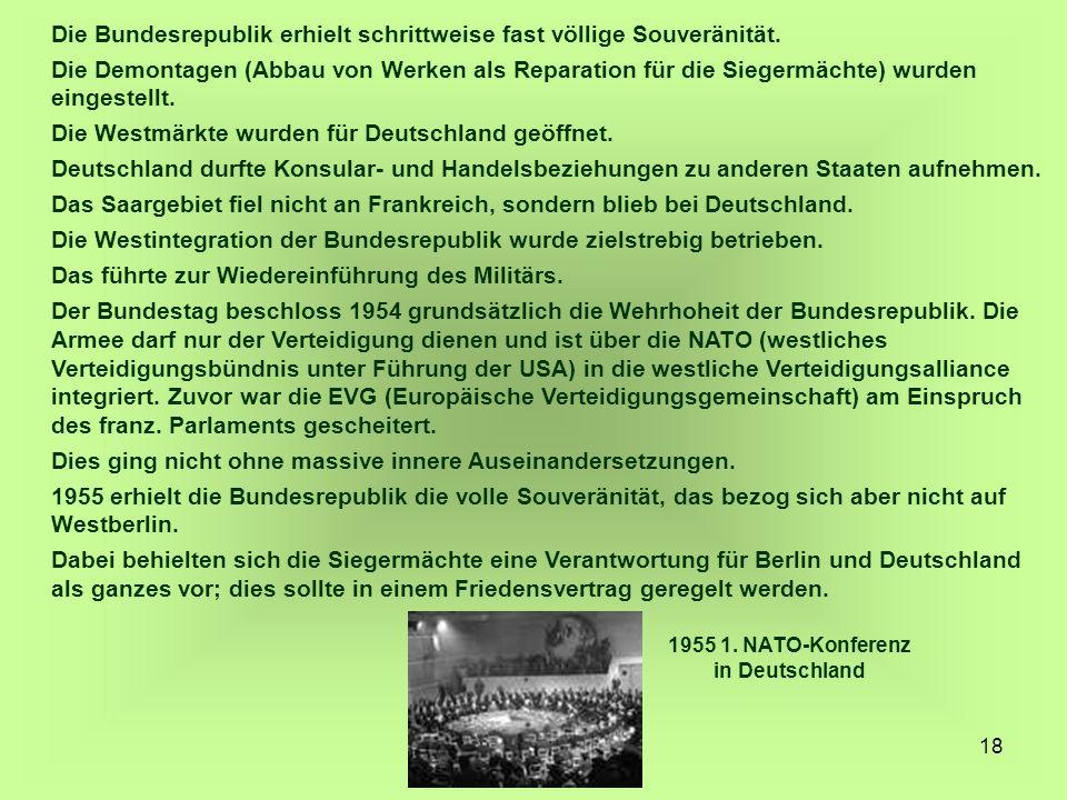 18 Die Bundesrepublik erhielt schrittweise fast völlige Souveränität. Die Demontagen (Abbau von Werken als Reparation für die Siegermächte) wurden ein