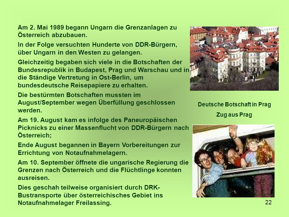 22 Am 2. Mai 1989 begann Ungarn die Grenzanlagen zu Österreich abzubauen. In der Folge versuchten Hunderte von DDR-Bürgern, über Ungarn in den Westen
