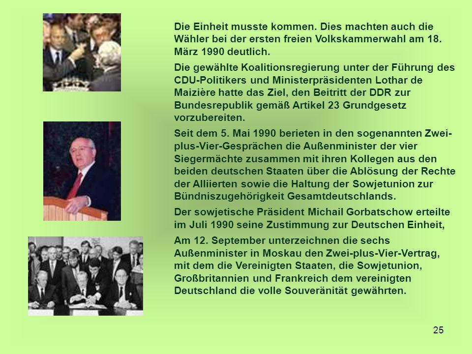 25 Die Einheit musste kommen. Dies machten auch die Wähler bei der ersten freien Volkskammerwahl am 18. März 1990 deutlich. Die gewählte Koalitionsreg