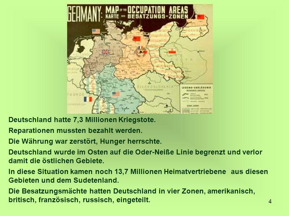 4 Deutschland hatte 7,3 Millionen Kriegstote. Reparationen mussten bezahlt werden. Die Währung war zerstört, Hunger herrschte. Deutschland wurde im Os