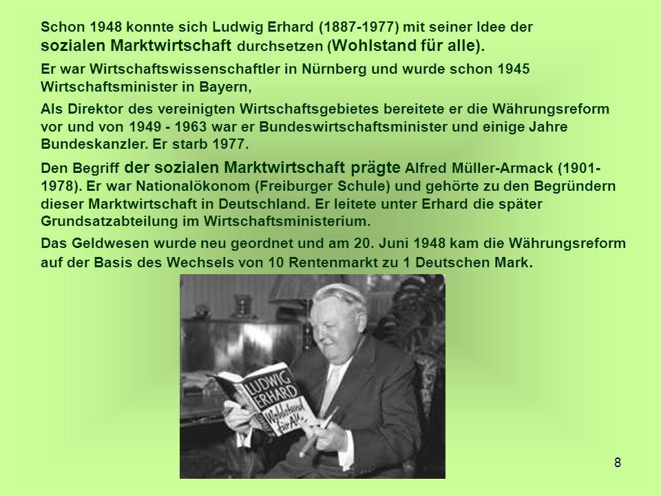 8 Schon 1948 konnte sich Ludwig Erhard (1887-1977) mit seiner Idee der sozialen Marktwirtschaft durchsetzen ( Wohlstand für alle). Er war Wirtschaftsw