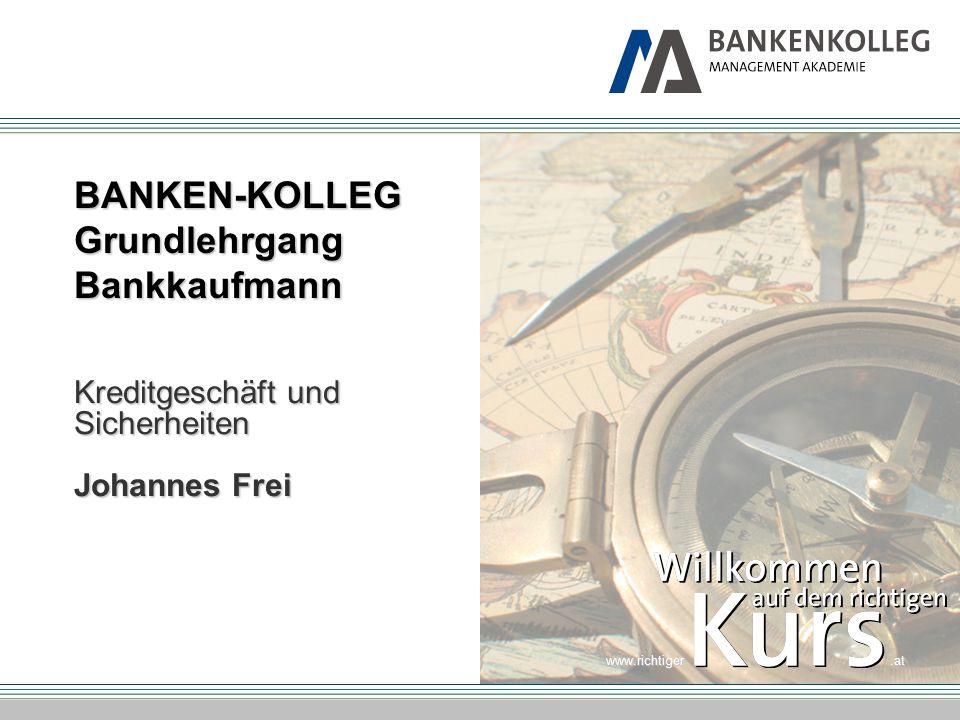www.richtiger.at BANKEN-KOLLEG Grundlehrgang Bankkaufmann Kreditgeschäft und Sicherheiten Johannes Frei