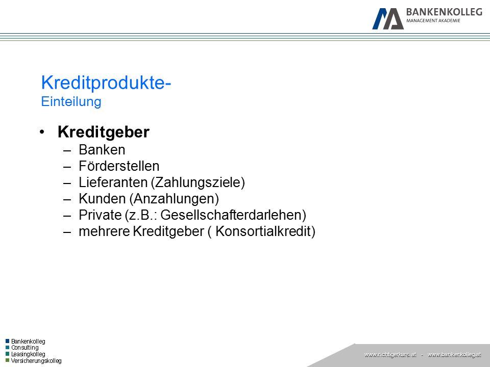 www.richtigerkurs. at www.richtigerkurs. at - www.bankenkolleg.at Kreditprodukte- Einteilung Kreditgeber –Banken –Förderstellen –Lieferanten (Zahlungs