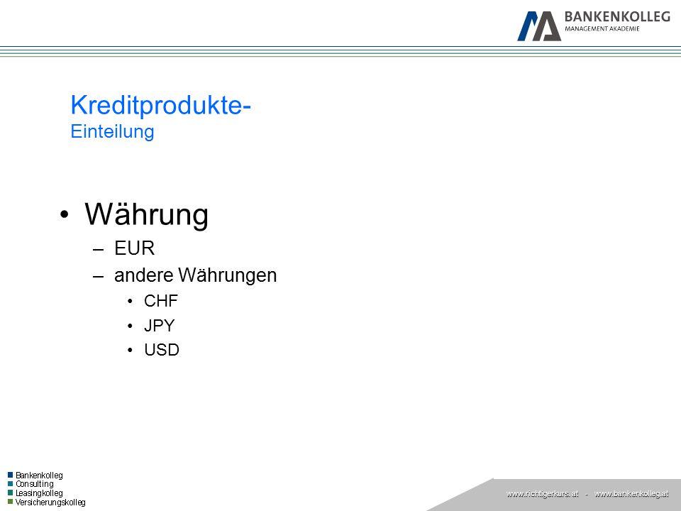 www.richtigerkurs. at www.richtigerkurs. at - www.bankenkolleg.at Kreditprodukte- Einteilung Währung –EUR –andere Währungen CHF JPY USD