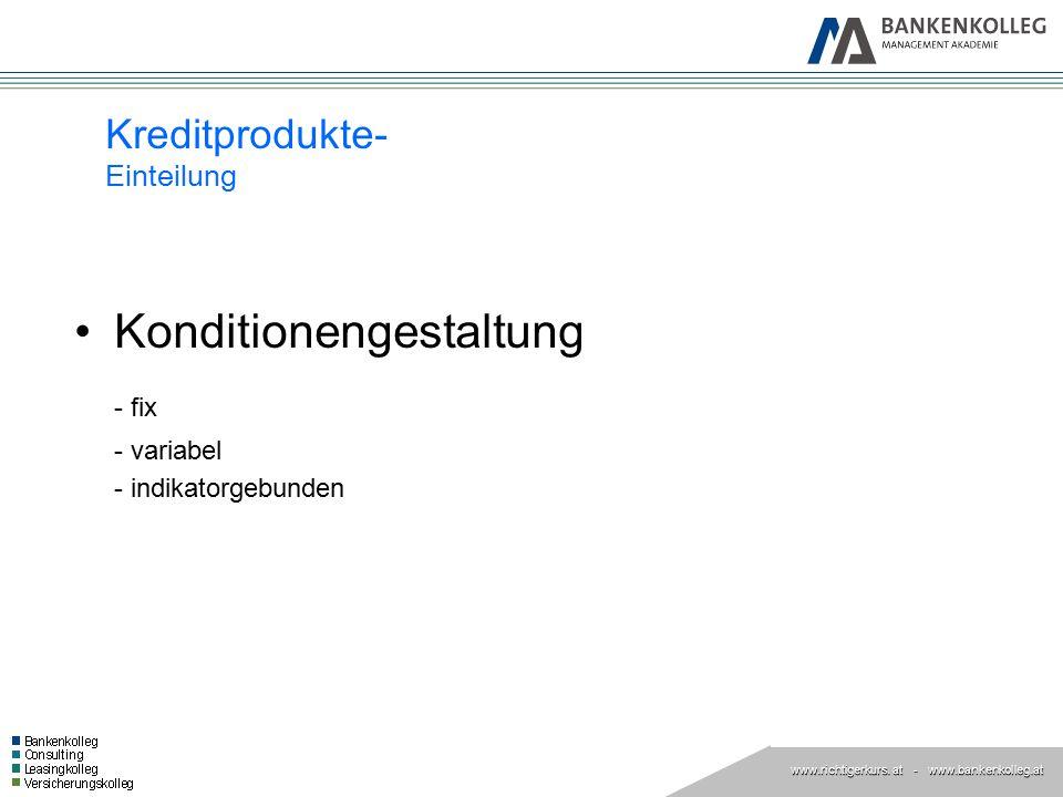 www.richtigerkurs. at www.richtigerkurs. at - www.bankenkolleg.at Kreditprodukte- Einteilung Konditionengestaltung - fix - variabel - indikatorgebunde