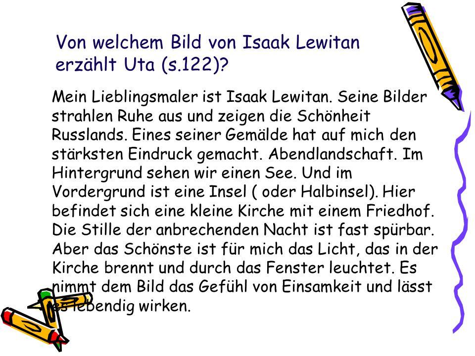 Von welchem Bild von Isaak Lewitan erzählt Uta (s.122)? Mein Lieblingsmaler ist Isaak Lewitan. Seine Bilder strahlen Ruhe aus und zeigen die Schönheit
