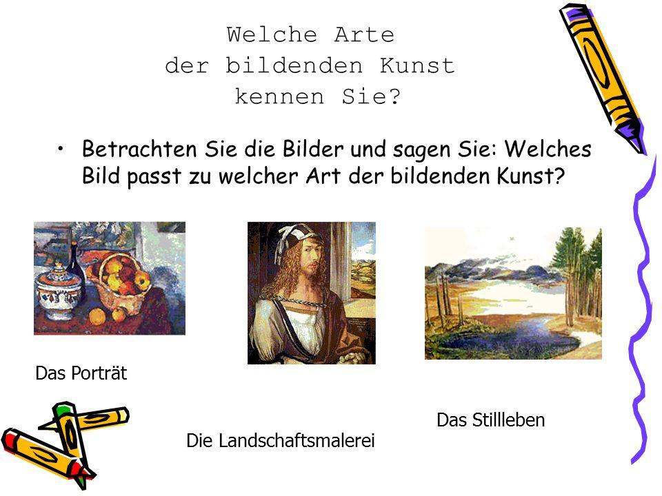 Welche Arte der bildenden Kunst kennen Sie? Betrachten Sie die Bilder und sagen Sie: Welches Bild passt zu welcher Art der bildenden Kunst? Das Porträ