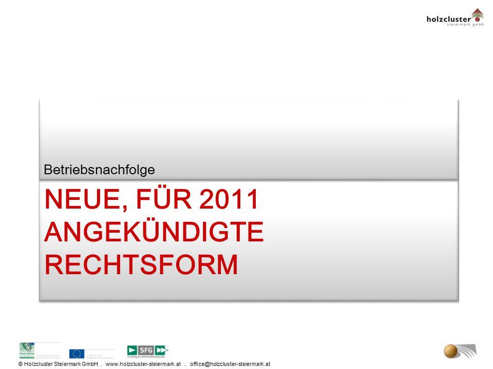 © Holzcluster Steiermark GmbH. www.holzcluster-steiermark.at. office@holzcluster-steiermark.at NEUE, FÜR 2011 ANGEKÜNDIGTE RECHTSFORM Betriebsnachfolg