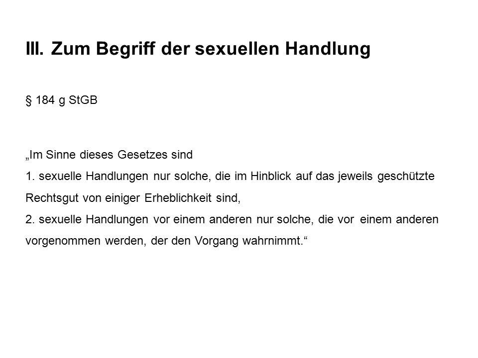 """III. Zum Begriff der sexuellen Handlung § 184 g StGB """"Im Sinne dieses Gesetzes sind 1. sexuelle Handlungen nur solche, die im Hinblick auf das jeweils"""