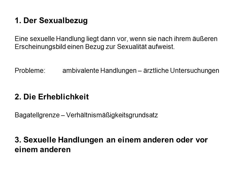1. Der Sexualbezug Eine sexuelle Handlung liegt dann vor, wenn sie nach ihrem äußeren Erscheinungsbild einen Bezug zur Sexualität aufweist. Probleme:a