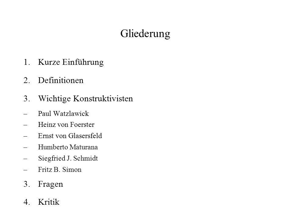 Gliederung 1.Kurze Einführung 2.Definitionen 3.Wichtige Konstruktivisten – Paul Watzlawick – Heinz von Foerster – Ernst von Glasersfeld – Humberto Mat
