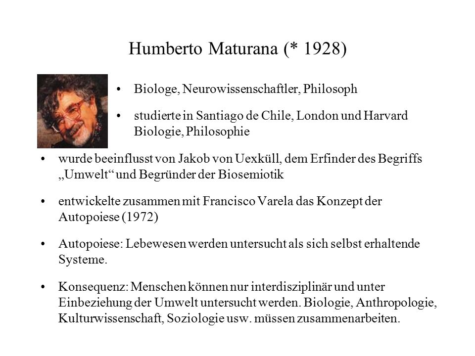 Humberto Maturana (* 1928) Biologe, Neurowissenschaftler, Philosoph studierte in Santiago de Chile, London und Harvard Biologie, Philosophie wurde bee