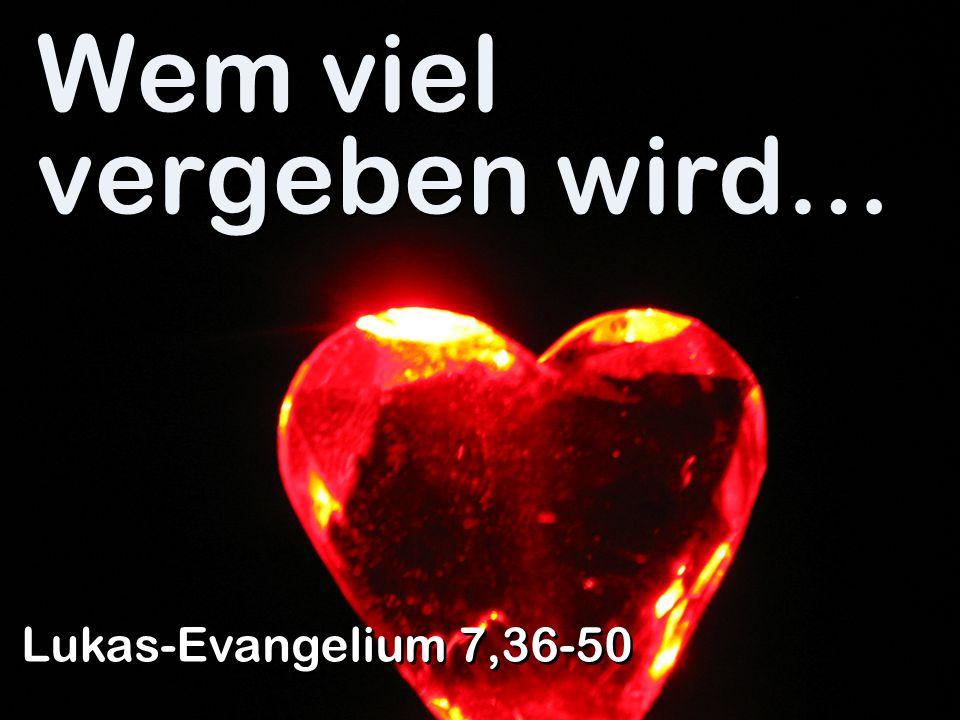 Wem viel vergeben wird… Lukas-Evangelium 7,36-50