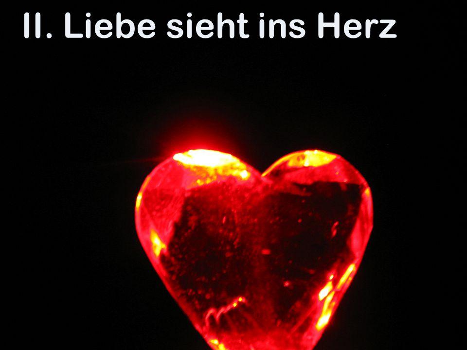 II. Liebe sieht ins Herz