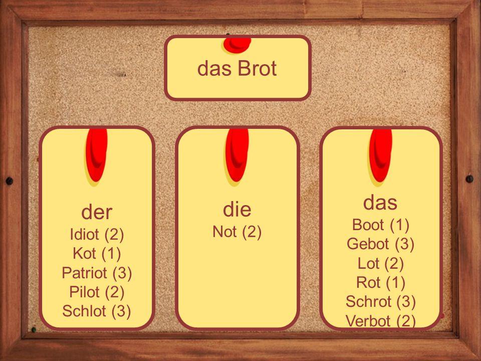 die Not (2) der Idiot (2) Kot (1) Patriot (3) Pilot (2) Schlot (3) das Brot das Boot (1) Gebot (3) Lot (2) Rot (1) Schrot (3) Verbot (2)