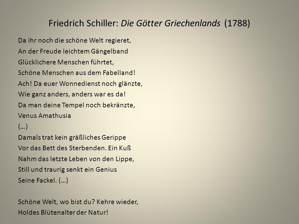Friedrich Schiller: Die Götter Griechenlands (1788) Da ihr noch die schöne Welt regieret, An der Freude leichtem Gängelband Glücklichere Menschen führtet, Schöne Menschen aus dem Fabelland.