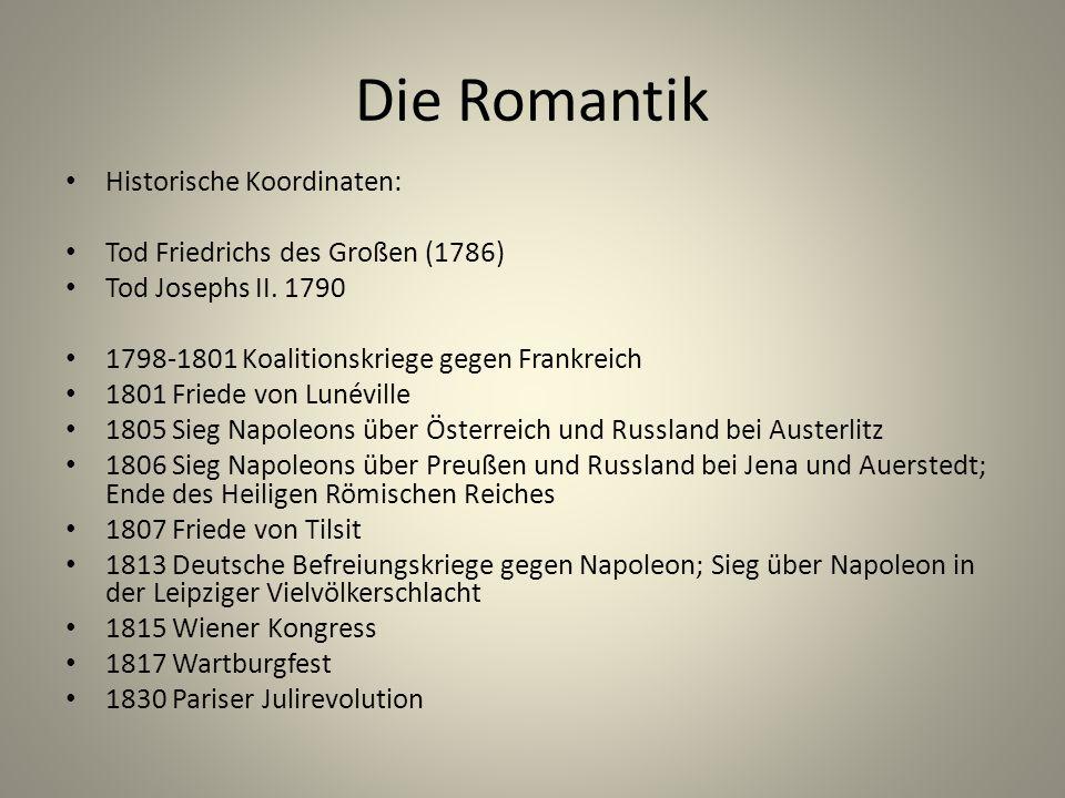 Die Romantik Historische Koordinaten: Tod Friedrichs des Großen (1786) Tod Josephs II. 1790 1798-1801 Koalitionskriege gegen Frankreich 1801 Friede vo