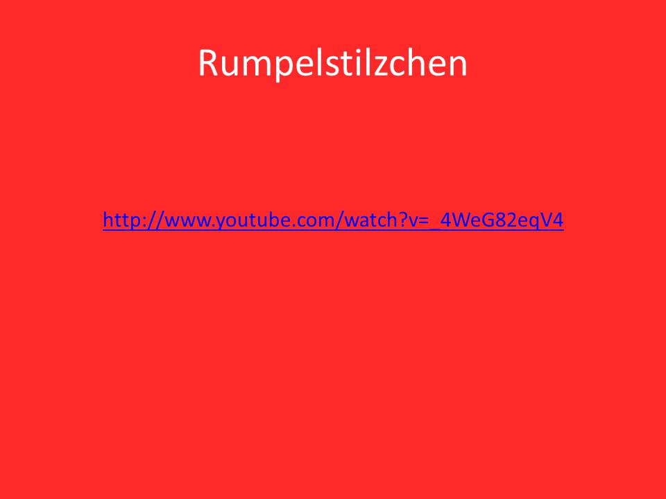 Rumpelstilzchen http://www.youtube.com/watch v=_4WeG82eqV4
