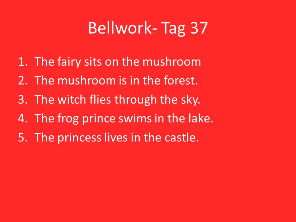Bellwork- Tag 37 1.The fairy sits on the mushroom 2.The mushroom is in the forest.