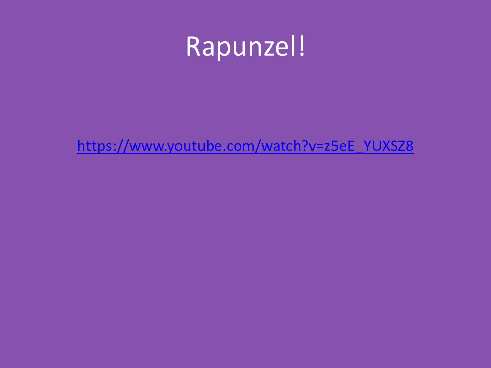 Rapunzel! https://www.youtube.com/watch v=z5eE_YUXSZ8