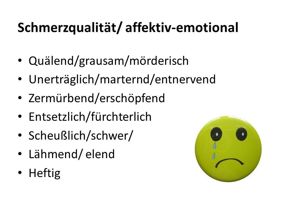 Schmerzqualität/ affektiv-emotional Quälend/grausam/mörderisch Unerträglich/marternd/entnervend Zermürbend/erschöpfend Entsetzlich/fürchterlich Scheuß