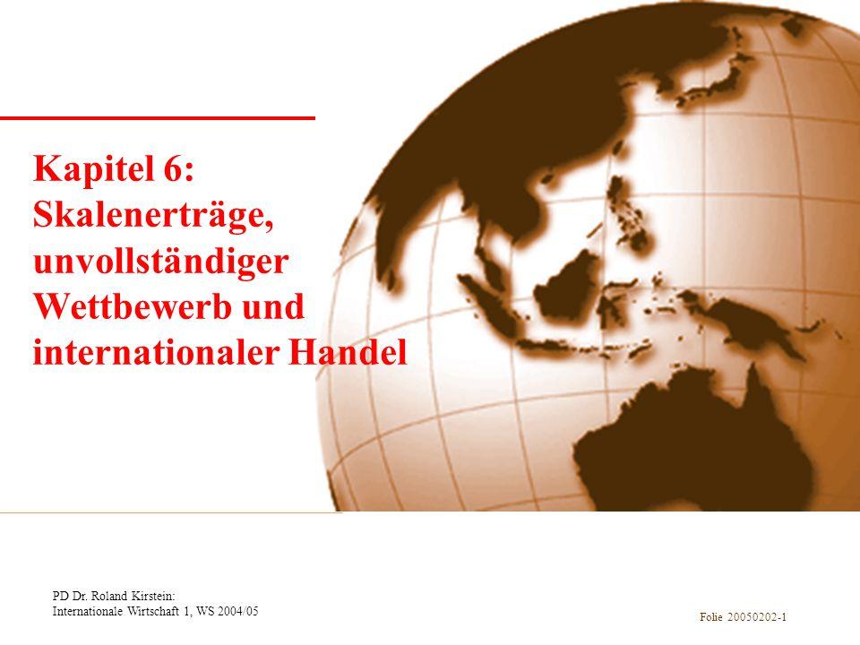 PD Dr. Roland Kirstein: Internationale Wirtschaft 1, WS 2004/05 Folie 20050202-1 Kapitel 1 Einführung Kapitel 6: Skalenerträge, unvollständiger Wettbe