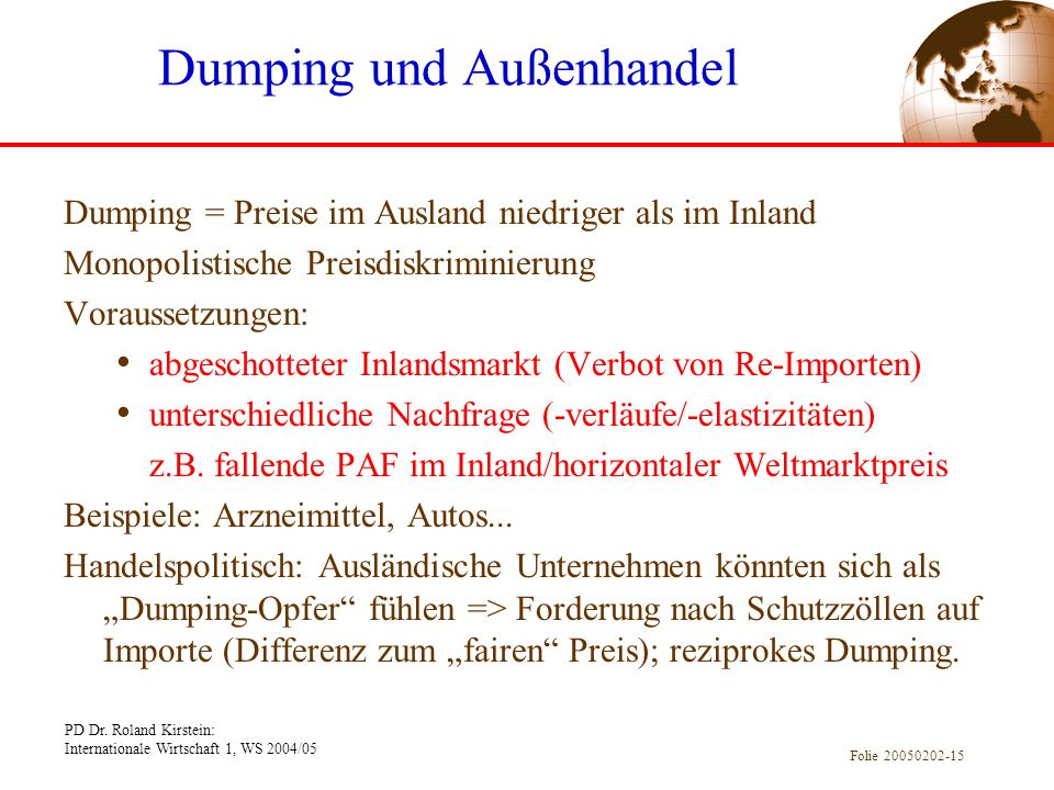 PD Dr. Roland Kirstein: Internationale Wirtschaft 1, WS 2004/05 Folie 20050202-15 Dumping = Preise im Ausland niedriger als im Inland Monopolistische