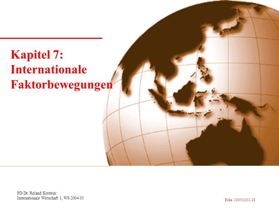 PD Dr. Roland Kirstein: Internationale Wirtschaft 1, WS 2004/05 Folie 20050202-18 Kapitel 1 Einführung Kapitel 7: Internationale Faktorbewegungen