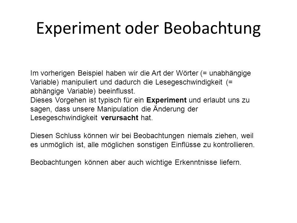 Experiment oder Beobachtung Im vorherigen Beispiel haben wir die Art der Wörter (= unabhängige Variable) manipuliert und dadurch die Lesegeschwindigke