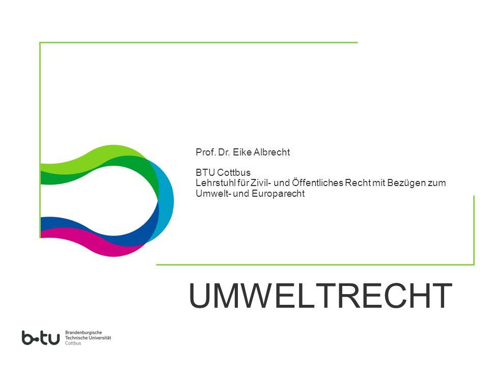 UMWELTRECHT Prof. Dr. Eike Albrecht BTU Cottbus Lehrstuhl für Zivil- und Öffentliches Recht mit Bezügen zum Umwelt- und Europarecht