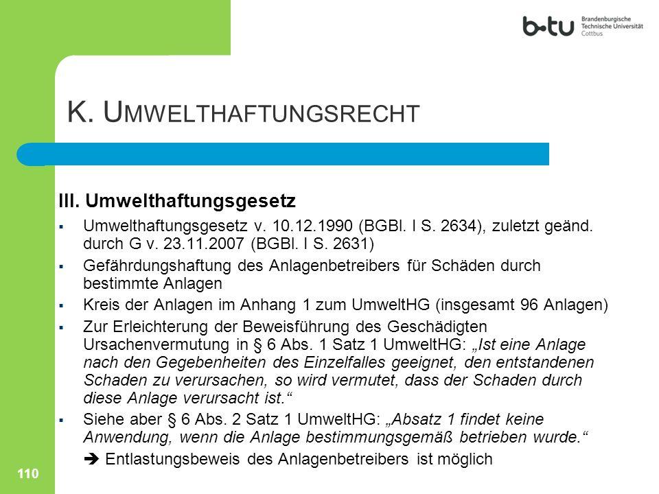 K. U MWELTHAFTUNGSRECHT III. Umwelthaftungsgesetz  Umwelthaftungsgesetz v. 10.12.1990 (BGBl. I S. 2634), zuletzt geänd. durch G v. 23.11.2007 (BGBl.