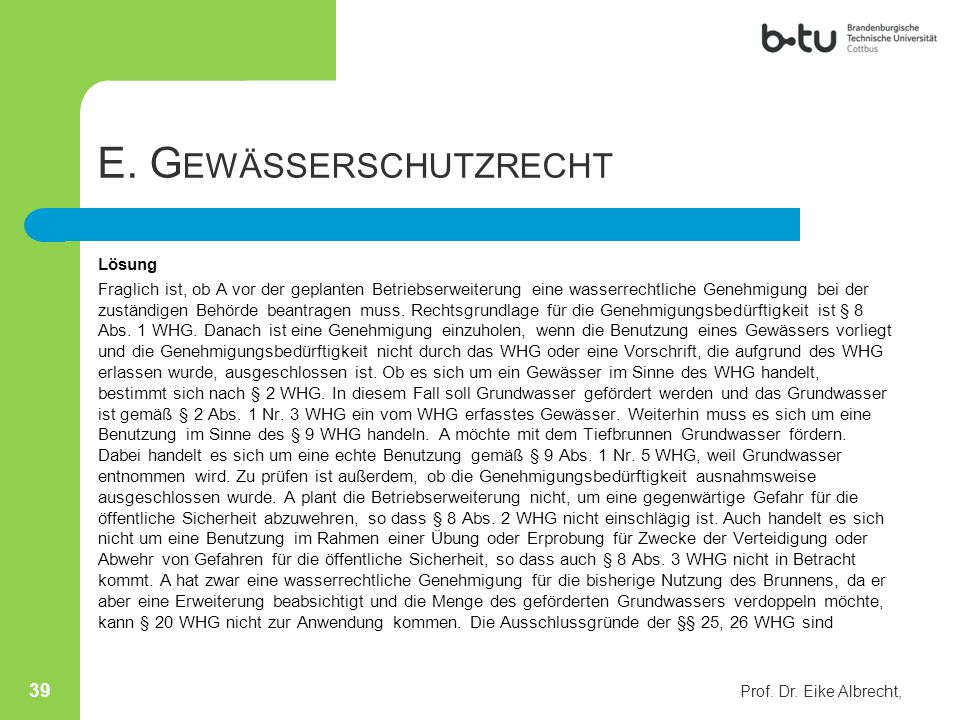 E. G EWÄSSERSCHUTZRECHT Lösung Fraglich ist, ob A vor der geplanten Betriebserweiterung eine wasserrechtliche Genehmigung bei der zuständigen Behörde