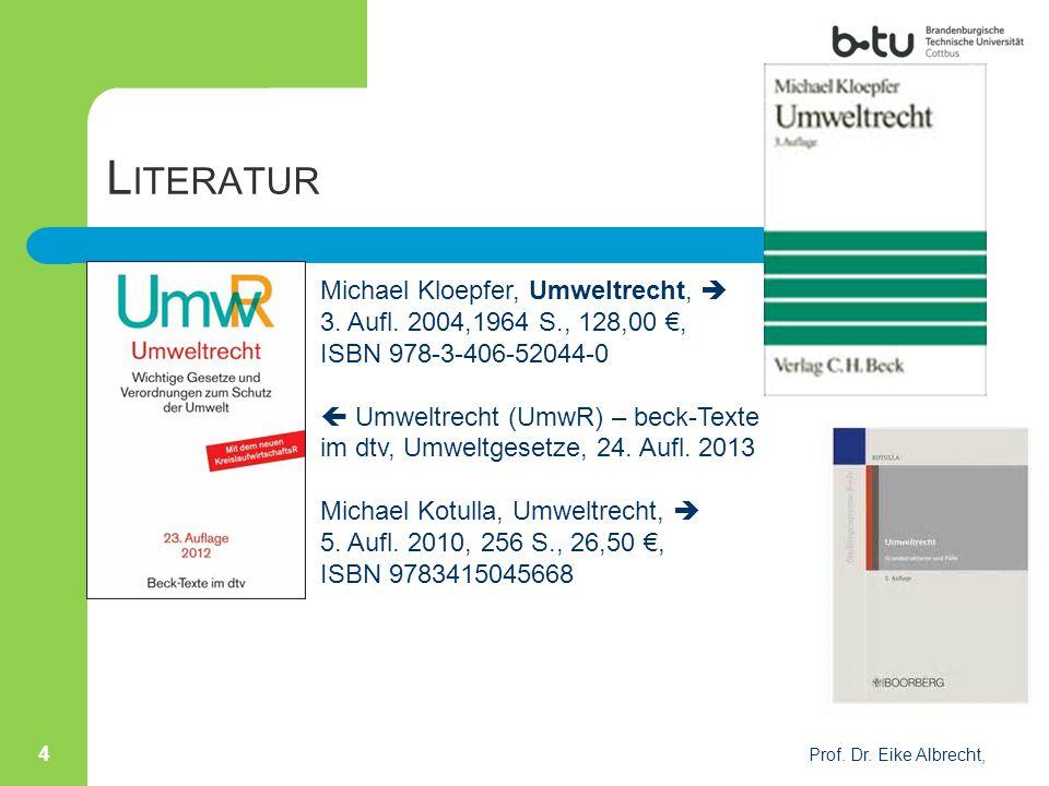 L ITERATUR Prof. Dr. Eike Albrecht, 4 Michael Kloepfer, Umweltrecht,  3. Aufl. 2004,1964 S., 128,00 €, ISBN 978-3-406-52044-0  Umweltrecht (UmwR) –