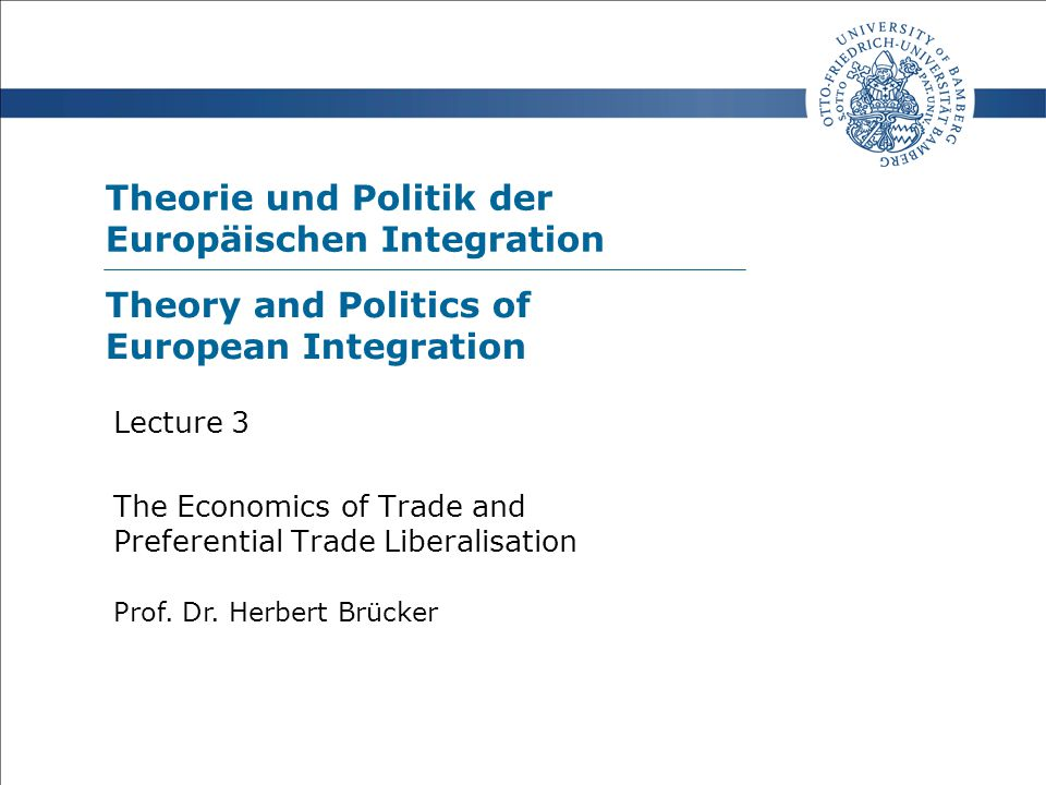 Theorie und Politik der Europäischen Integration Prof. Dr. Herbert Brücker Lecture 3 The Economics of Trade and Preferential Trade Liberalisation Theo