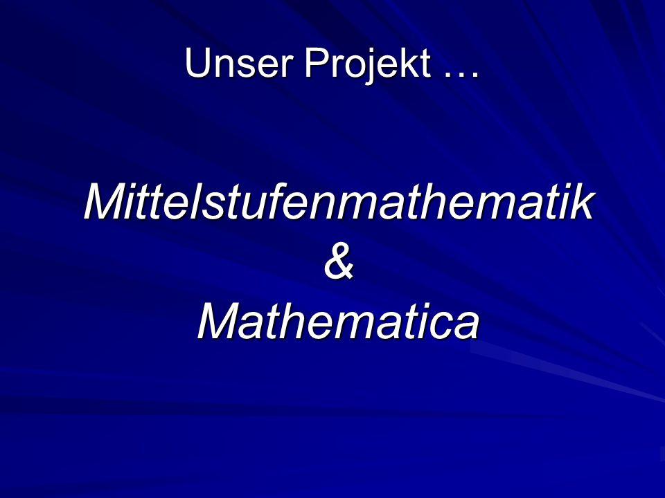 Unser Projekt … Mittelstufenmathematik&Mathematica