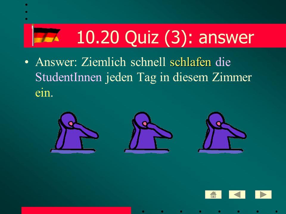 10.20 Quiz (3): answer schlafenAnswer: Ziemlich schnell schlafen die StudentInnen jeden Tag in diesem Zimmer ein.