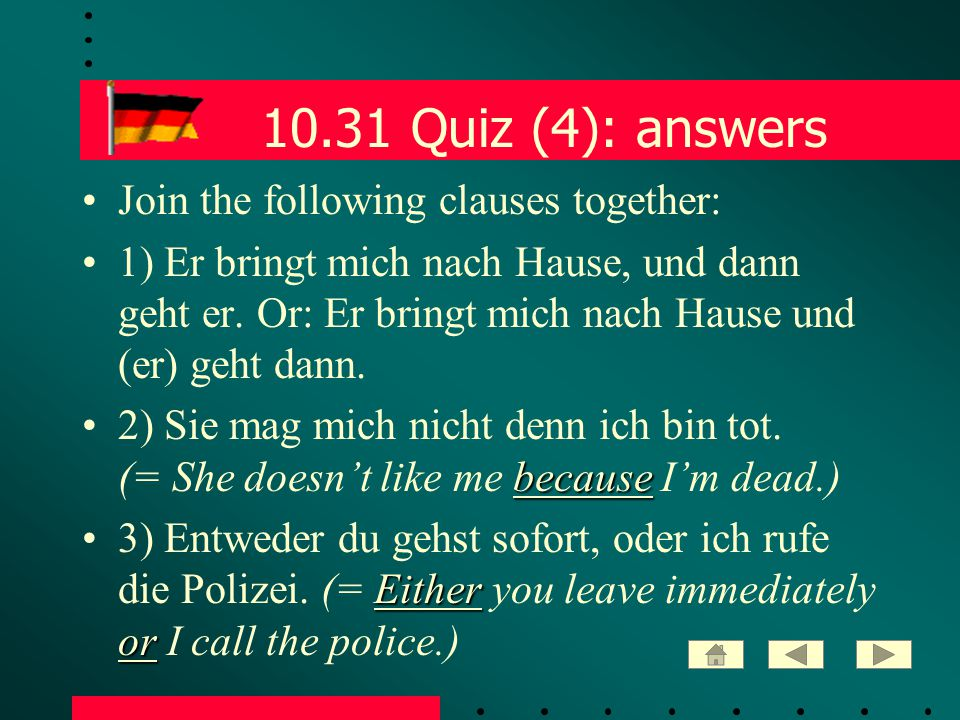 10.31 Quiz (4): answers Join the following clauses together: 1) Er bringt mich nach Hause, und dann geht er. Or: Er bringt mich nach Hause und (er) ge