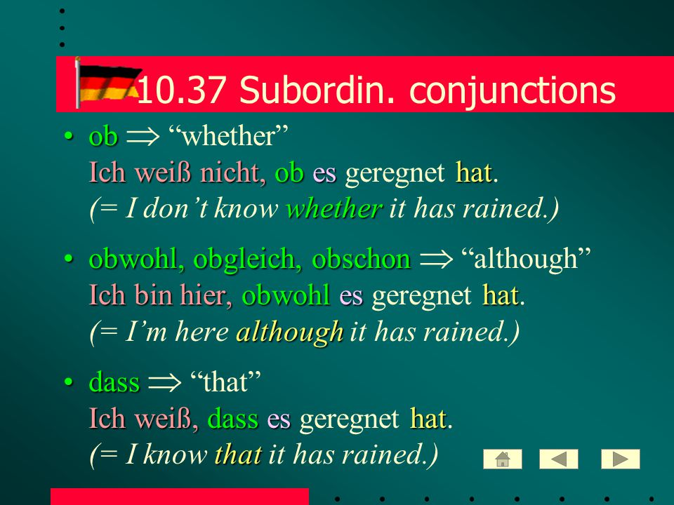 "10.37 Subordin. conjunctions ob Ich weiß nicht, ob es hat whetherob  ""whether"" Ich weiß nicht, ob es geregnet hat. (= I don't know whether it has rai"