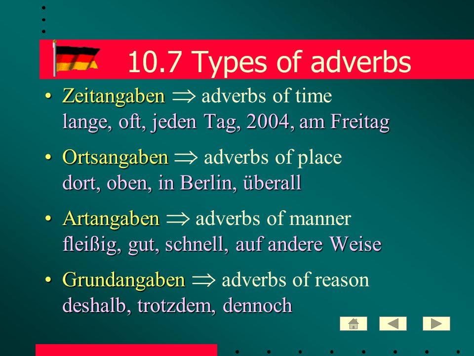 10.7 Types of adverbs Zeitangaben lange, oft, jeden Tag, 2004, am FreitagZeitangaben  adverbs of time lange, oft, jeden Tag, 2004, am Freitag Ortsangaben dort, oben, in Berlin, überallOrtsangaben  adverbs of place dort, oben, in Berlin, überall Artangaben fleißig, gut, schnell, auf andere WeiseArtangaben  adverbs of manner fleißig, gut, schnell, auf andere Weise Grundangaben deshalb, trotzdem, dennochGrundangaben  adverbs of reason deshalb, trotzdem, dennoch