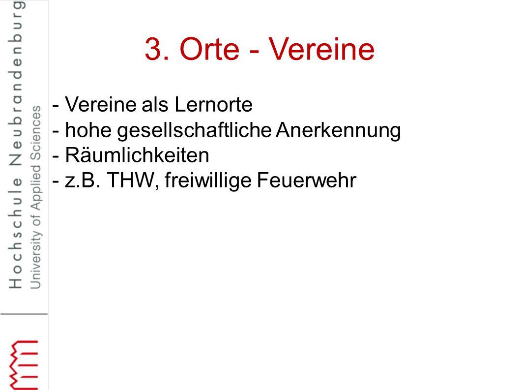 3. Orte - Vereine - Vereine als Lernorte - hohe gesellschaftliche Anerkennung - Räumlichkeiten - z.B. THW, freiwillige Feuerwehr