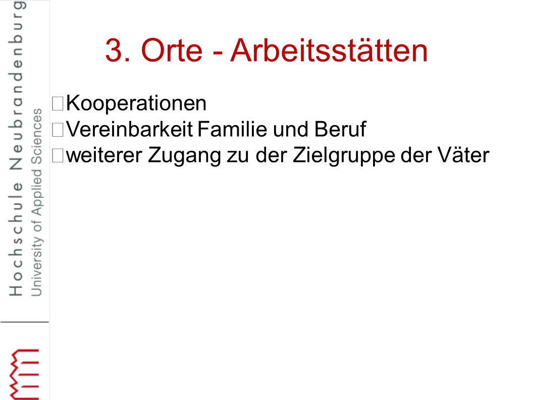 3. Orte - Arbeitsstätten Kooperationen Vereinbarkeit Familie und Beruf weiterer Zugang zu der Zielgruppe der Väter