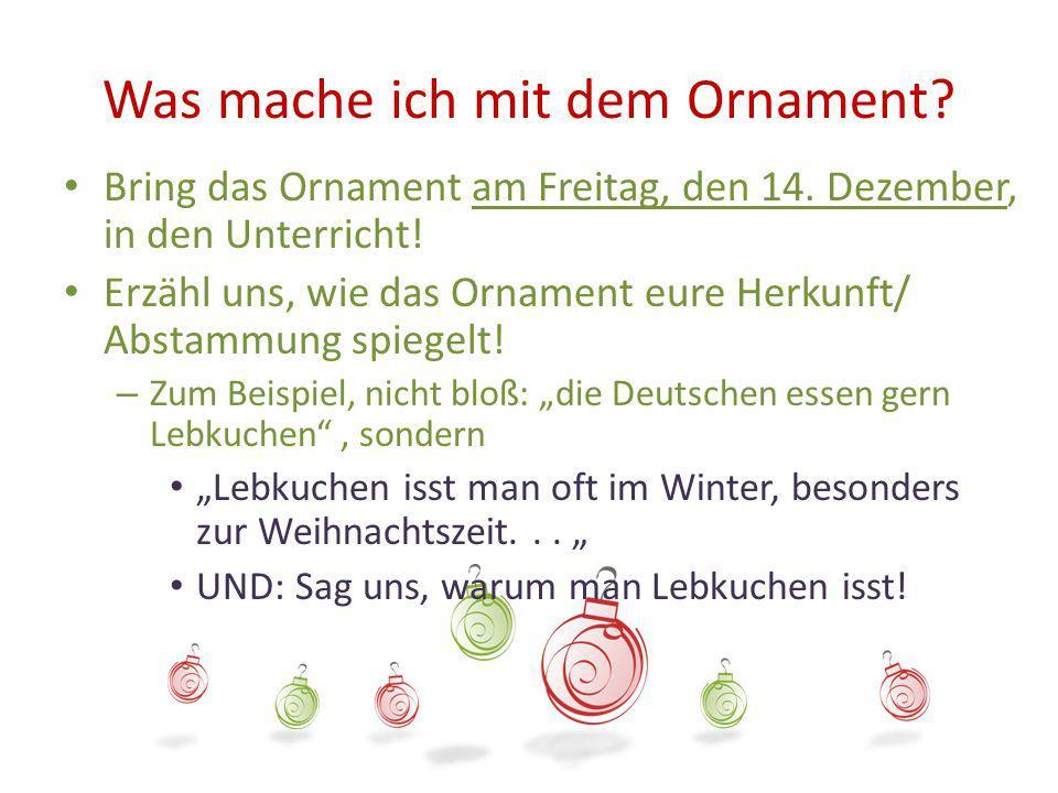 Was mache ich mit dem Ornament? Bring das Ornament am Freitag, den 14. Dezember, in den Unterricht! Erzähl uns, wie das Ornament eure Herkunft/ Abstam