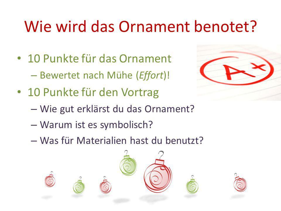 Wie wird das Ornament benotet? 10 Punkte für das Ornament – Bewertet nach Mühe (Effort)! 10 Punkte für den Vortrag – Wie gut erklärst du das Ornament?