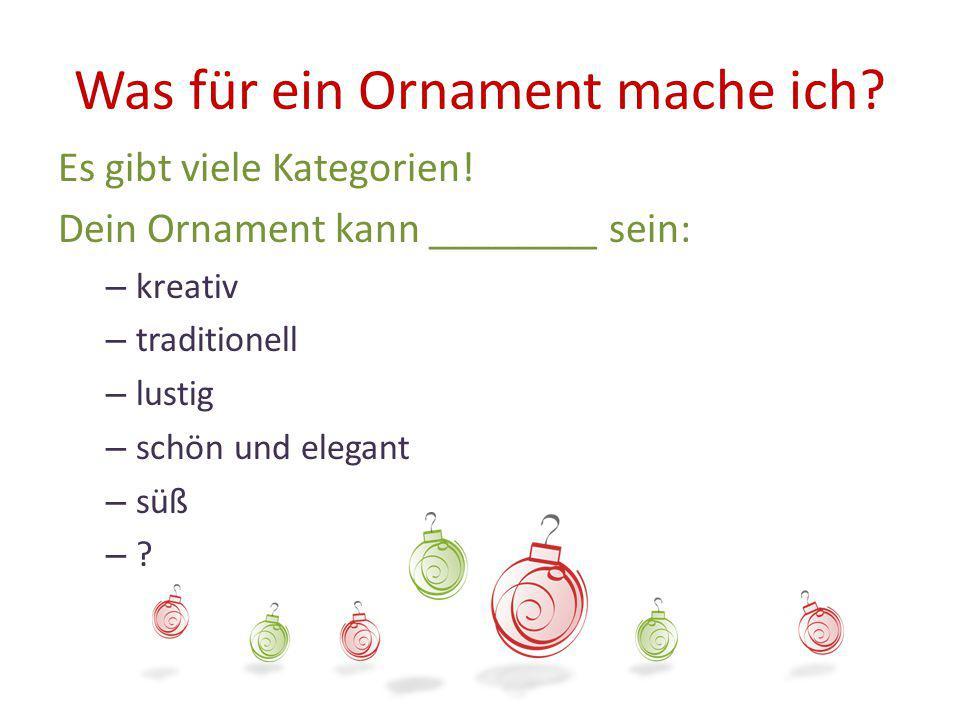 Was für ein Ornament mache ich? Es gibt viele Kategorien! Dein Ornament kann ________ sein: – kreativ – traditionell – lustig – schön und elegant – sü
