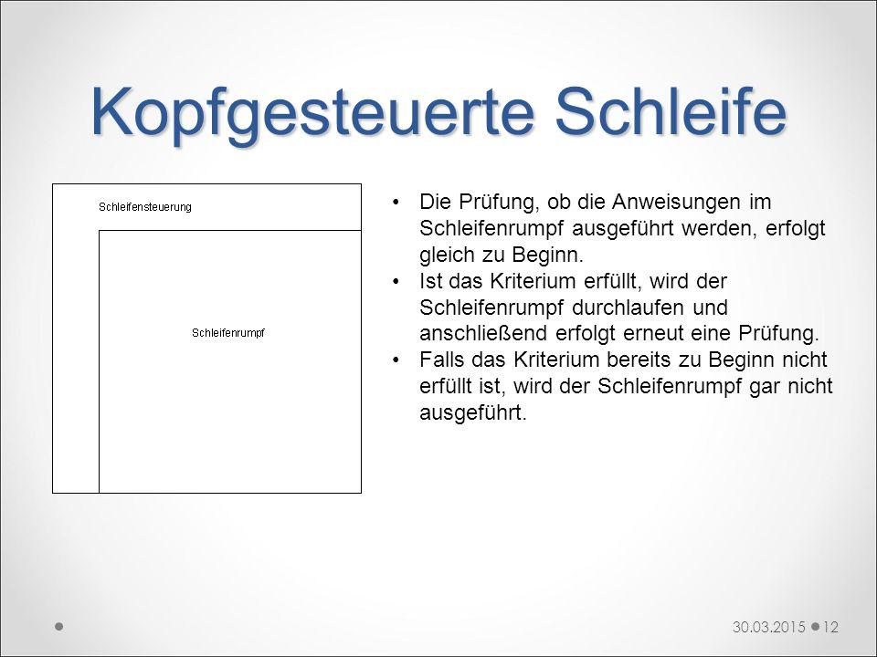 Kopfgesteuerte Schleife 30.03.201512 Die Prüfung, ob die Anweisungen im Schleifenrumpf ausgeführt werden, erfolgt gleich zu Beginn. Ist das Kriterium