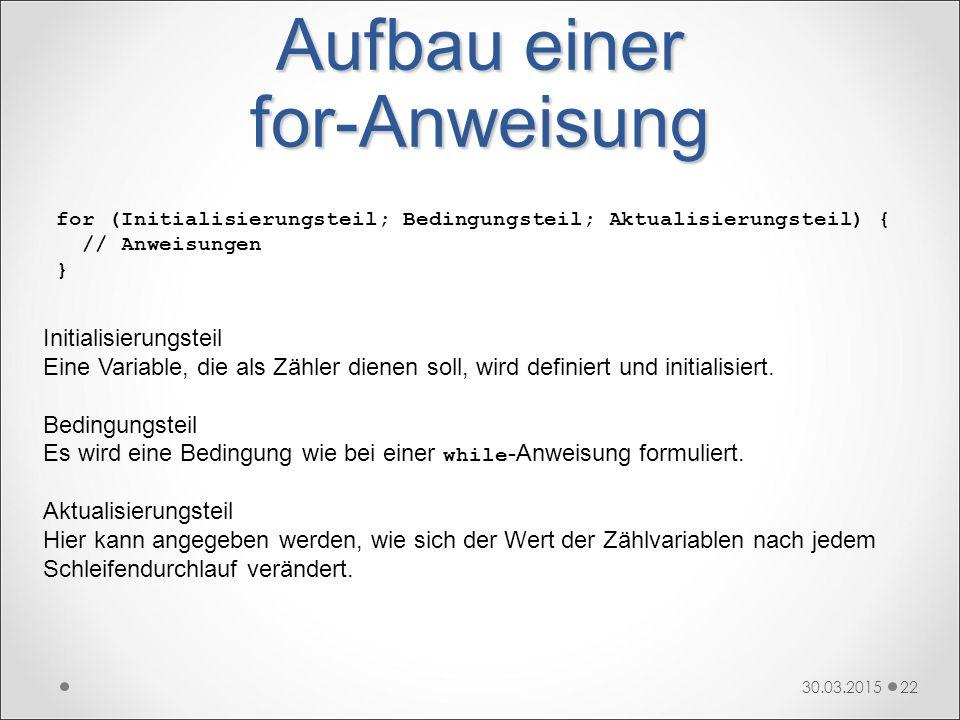 Aufbau einer for-Anweisung 30.03.201522 for (Initialisierungsteil; Bedingungsteil; Aktualisierungsteil) { // Anweisungen } Initialisierungsteil Eine V